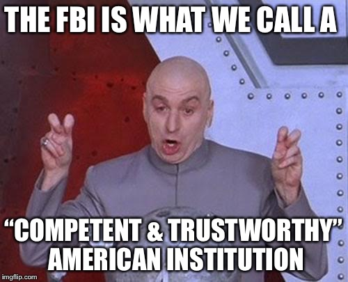 "FBI: losing credibility by the second... | THE FBI IS WHAT WE CALL A ""COMPETENT & TRUSTWORTHY"" AMERICAN INSTITUTION 