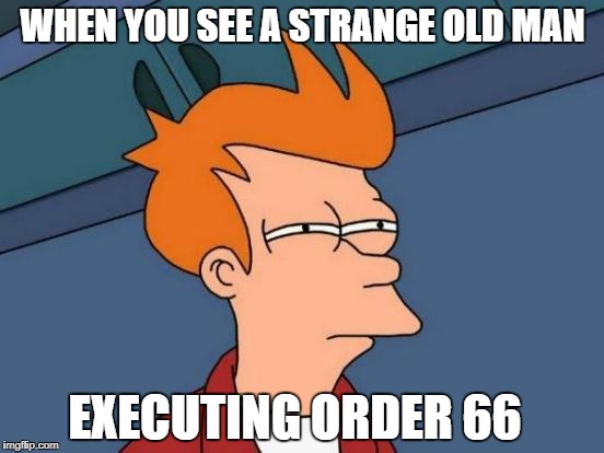 Futurama Fry Meme | WHEN YOU SEE A STRANGE OLD MAN EXECUTING ORDER 66 | image tagged in memes,futurama fry | made w/ Imgflip meme maker