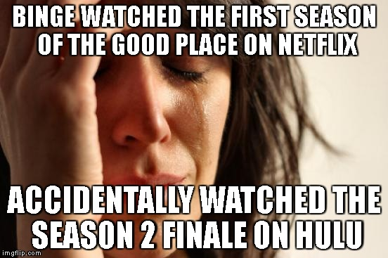 First World Problems | BINGE WATCHED THE FIRST SEASON OF THE GOOD PLACE ON NETFLIX ACCIDENTALLY WATCHED THE SEASON 2 FINALE ON HULU | image tagged in memes,first world problems | made w/ Imgflip meme maker