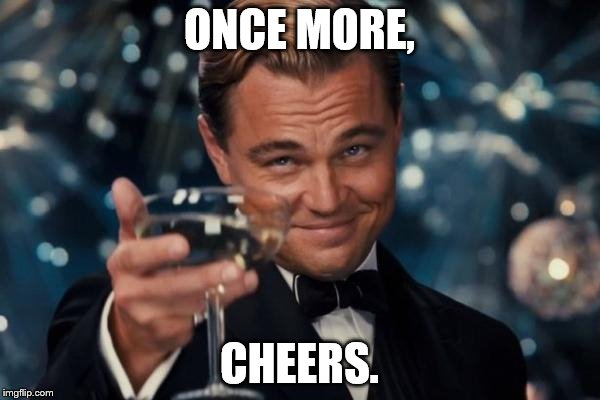 Leonardo Dicaprio Cheers Meme | ONCE MORE, CHEERS. | image tagged in memes,leonardo dicaprio cheers | made w/ Imgflip meme maker