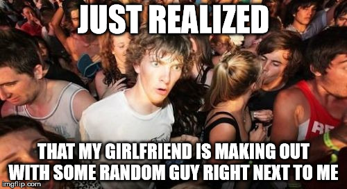 wow she's disloyal... | JUST REALIZED THAT MY GIRLFRIEND IS MAKING OUT WITH SOME RANDOM GUY RIGHT NEXT TO ME | image tagged in memes,sudden clarity clarence,cheating,girlfriend,really,overly wild party | made w/ Imgflip meme maker