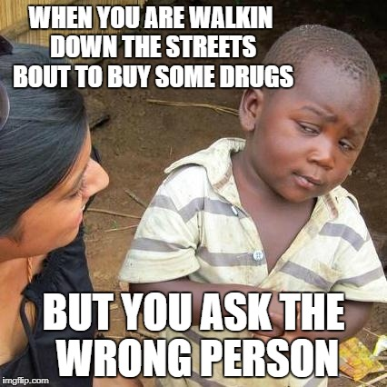 Third World Skeptical Kid Meme | WHEN YOU ARE WALKIN DOWN THE STREETS BOUT TO BUY SOME DRUGS BUT YOU ASK THE WRONG PERSON | image tagged in memes,third world skeptical kid | made w/ Imgflip meme maker