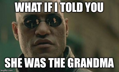 Matrix Morpheus Meme | WHAT IF I TOLD YOU SHE WAS THE GRANDMA | image tagged in memes,matrix morpheus | made w/ Imgflip meme maker