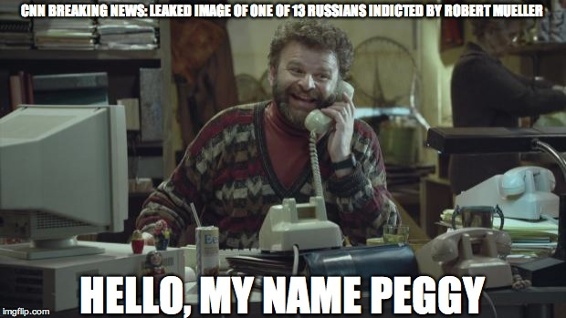CNN BREAKING NEWS: LEAKED IMAGE OF ONE OF 13 RUSSIANS INDICTED BY ROBERT MUELLER HELLO, MY NAME PEGGY | image tagged in my name peggy | made w/ Imgflip meme maker