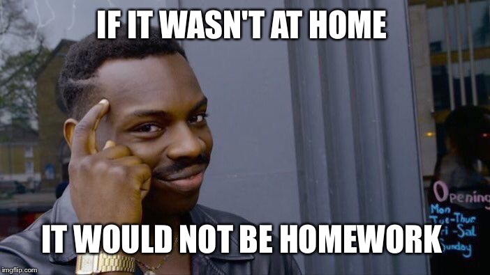 Roll Safe Think About It Meme | IF IT WASN'T AT HOME IT WOULD NOT BE HOMEWORK | image tagged in memes,roll safe think about it | made w/ Imgflip meme maker