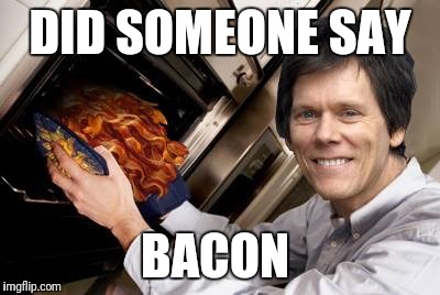 DID SOMEONE SAY BACON | made w/ Imgflip meme maker