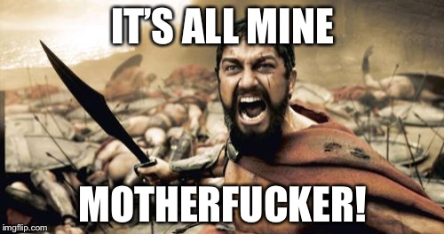Sparta Leonidas Meme | IT'S ALL MINE MOTHERF**KER! | image tagged in memes,sparta leonidas | made w/ Imgflip meme maker