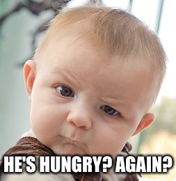 Skeptical Baby Meme | HE'S HUNGRY? AGAIN? | image tagged in memes,skeptical baby | made w/ Imgflip meme maker