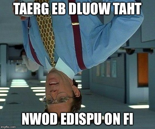 TAERG EB DLUOW TAHT NWOD EDISPU ON FI | image tagged in memes,that would be great | made w/ Imgflip meme maker