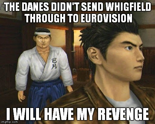 Revenge Ryo | THE DANES DIDN'T SEND WHIGFIELD THROUGH TO EUROVISION I WILL HAVE MY REVENGE | image tagged in shenmue,whigfield,eurovision,sega,shenmue 3,gaming | made w/ Imgflip meme maker