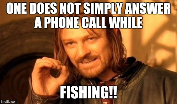 One Does Not Simply Meme | ONE DOES NOT SIMPLY ANSWER A PHONE CALL WHILE FISHING!! | image tagged in memes,one does not simply | made w/ Imgflip meme maker