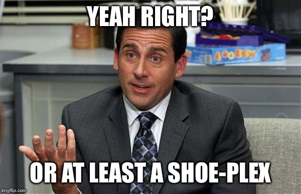 YEAH RIGHT? OR AT LEAST A SHOE-PLEX | made w/ Imgflip meme maker