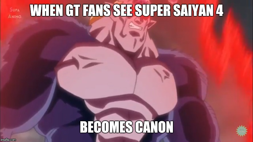 GT Fans See SS4 become canon | WHEN GT FANS SEE SUPER SAIYAN 4 BECOMES CANON | image tagged in that face when | made w/ Imgflip meme maker