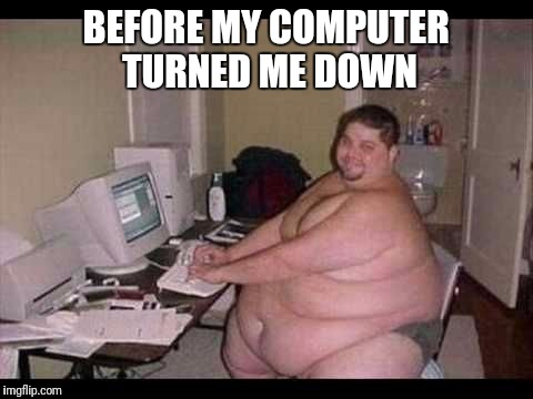 BEFORE MY COMPUTER TURNED ME DOWN | made w/ Imgflip meme maker