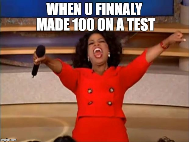 Oprah You Get A Meme | WHEN U FINNALY MADE 100 ON A TEST | image tagged in memes,oprah you get a | made w/ Imgflip meme maker