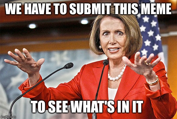 WE HAVE TO SUBMIT THIS MEME TO SEE WHAT'S IN IT | image tagged in nancy pelosi is crazy,memes,funny | made w/ Imgflip meme maker