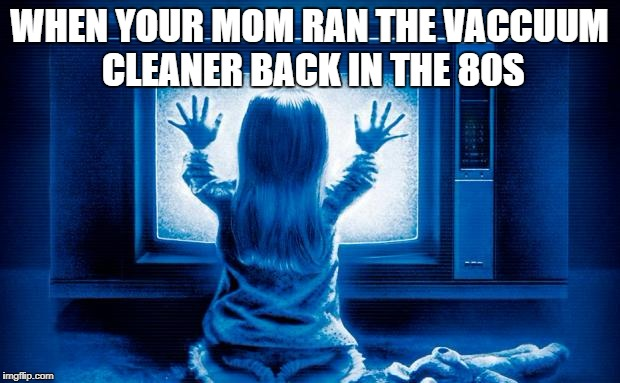 WHEN YOUR MOM RAN THE VACCUUM CLEANER BACK IN THE 80S | image tagged in poltergeist remake | made w/ Imgflip meme maker