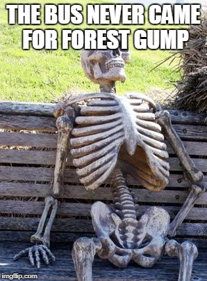 Waiting Skeleton Meme | THE BUS NEVER CAME FOR FOREST GUMP | image tagged in memes,waiting skeleton | made w/ Imgflip meme maker