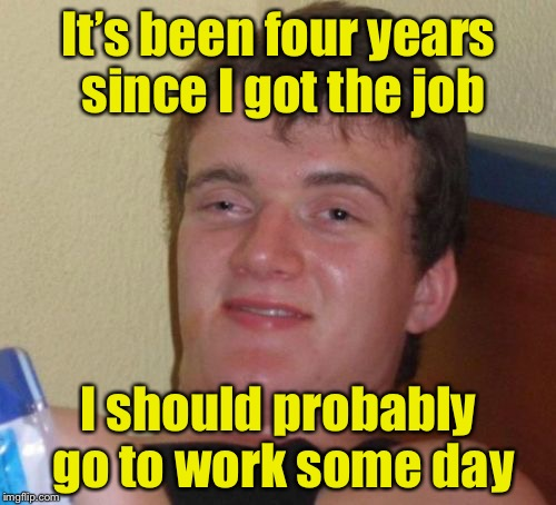 10 Guy Meme | It's been four years since I got the job I should probably go to work some day | image tagged in memes,10 guy | made w/ Imgflip meme maker