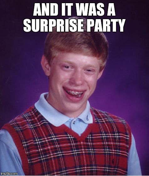 Bad Luck Brian Meme | AND IT WAS A SURPRISE PARTY | image tagged in memes,bad luck brian | made w/ Imgflip meme maker