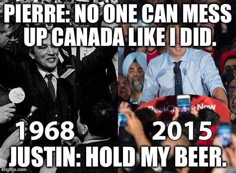 PIERRE: NO ONE CAN MESS UP CANADA LIKE I DID. JUSTIN: HOLD MY BEER. | image tagged in trudeau | made w/ Imgflip meme maker