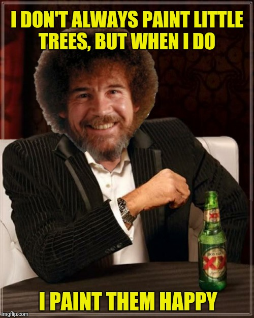 A few more beers and I'll make those trees euphoric  | I DON'T ALWAYS PAINT LITTLE TREES, BUT WHEN I DO I PAINT THEM HAPPY | image tagged in the most interesting man in the world,bob ross,happy little trees | made w/ Imgflip meme maker