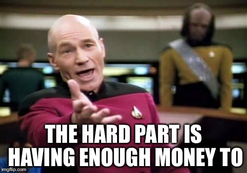 Picard Wtf Meme | THE HARD PART IS HAVING ENOUGH MONEY TO | image tagged in memes,picard wtf | made w/ Imgflip meme maker