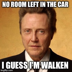 Time to go home  | NO ROOM LEFT IN THE CAR I GUESS I'M WALKEN | image tagged in memes | made w/ Imgflip meme maker