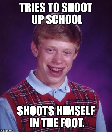 This is serious, honestly I give my hopes to the 17 families | TRIES TO SHOOT UP SCHOOL SHOOTS HIMSELF IN THE FOOT. | image tagged in memes,bad luck brian,offensive,florida,school shooting,sorry | made w/ Imgflip meme maker