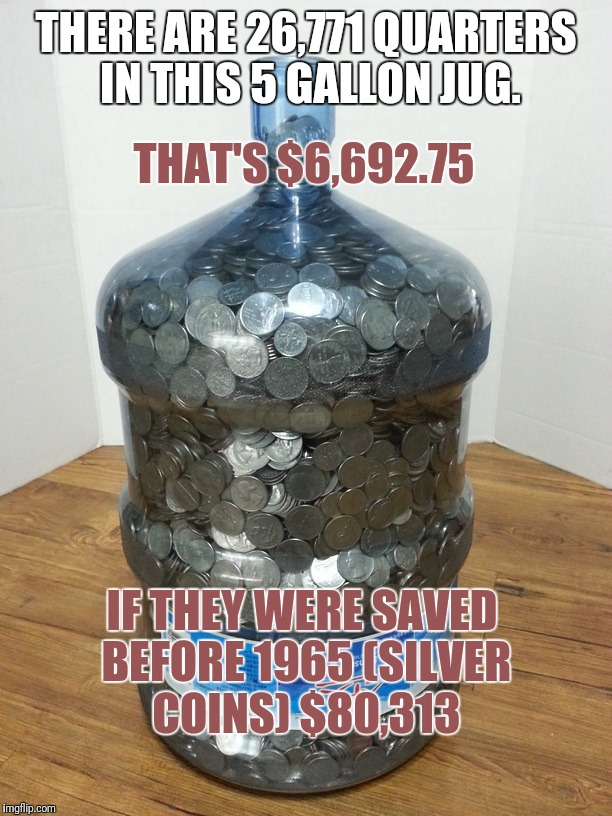 Metal = Money | THERE ARE 26,771 QUARTERS IN THIS 5 GALLON JUG. THAT'S $6,692.75 IF THEY WERE SAVED BEFORE 1965 (SILVER COINS) $80,313 | image tagged in money,true story | made w/ Imgflip meme maker