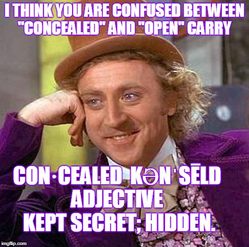 "Creepy Condescending Wonka Meme | I THINK YOU ARE CONFUSED BETWEEN ""CONCEALED"" AND ""OPEN"" CARRY CON·CEALED  KƏNˈSĒLD  ADJECTIVE   KEPT SECRET; HIDDEN. 