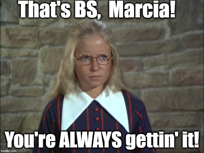 That's BS,  Marcia! You're ALWAYS gettin' it! | made w/ Imgflip meme maker