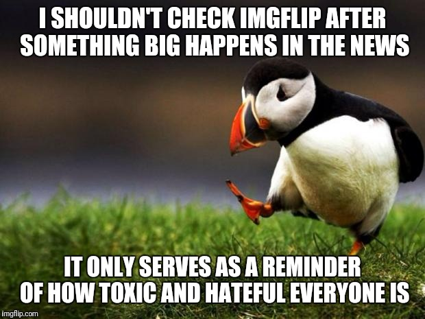 Unpopular Opinion Puffin Meme | I SHOULDN'T CHECK IMGFLIP AFTER SOMETHING BIG HAPPENS IN THE NEWS IT ONLY SERVES AS A REMINDER OF HOW TOXIC AND HATEFUL EVERYONE IS | image tagged in memes,unpopular opinion puffin | made w/ Imgflip meme maker