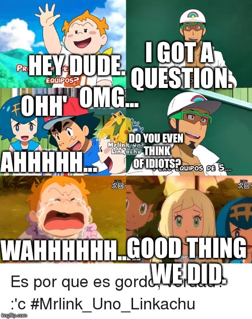 Pokemon Sun and moon Is scared Of the girls. | HEY DUDE. I GOT A QUESTION. OMG... AHHHHH... OHH' DO YOU EVEN THINK OF IDIOTS? WAHHHHHH..... GOOD THING WE DID. | image tagged in best pokemon moment,professor kukui,ash ketchum,sophocles,mallow,lillie | made w/ Imgflip meme maker