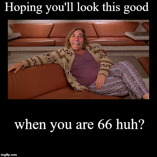 Hoping you'll look this good | when you are 66 huh? | image tagged in funny,demotivationals | made w/ Imgflip demotivational maker