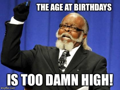 Too Damn High Meme | THE AGE AT BIRTHDAYS IS TOO DAMN HIGH! | image tagged in memes,too damn high | made w/ Imgflip meme maker