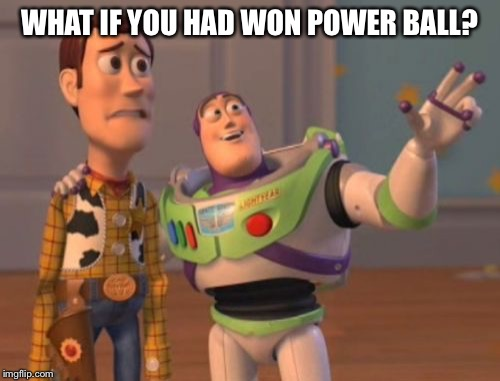 X, X Everywhere Meme | WHAT IF YOU HAD WON POWER BALL? | image tagged in memes,x,x everywhere,x x everywhere | made w/ Imgflip meme maker