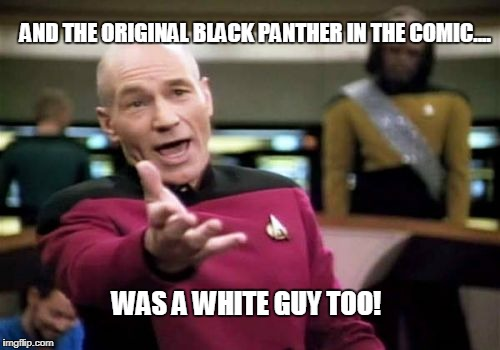 Picard Wtf Meme | AND THE ORIGINAL BLACK PANTHER IN THE COMIC.... WAS A WHITE GUY TOO! | image tagged in memes,picard wtf | made w/ Imgflip meme maker