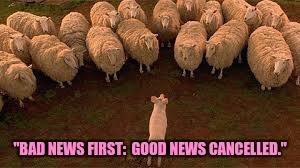 """BAD NEWS FIRST:  GOOD NEWS CANCELLED."" 