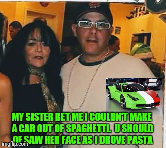 Pasta Fagioli | MY SISTER BET ME I COULDN'T MAKE A CAR OUT OF SPAGHETTI.  U SHOULD OF SAW HER FACE AS I DROVE PASTA | image tagged in family,love is love,cars,funny memes,dumb | made w/ Imgflip meme maker