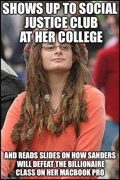 College Liberal Meme | SHOWS UP TO SOCIAL JUSTICE CLUB AT HER COLLEGE AND READS SLIDES ON HOW SANDERS WILL DEFEAT THE BILLIONAIRE CLASS ON HER MACBOOK PRO | image tagged in memes,college liberal | made w/ Imgflip meme maker