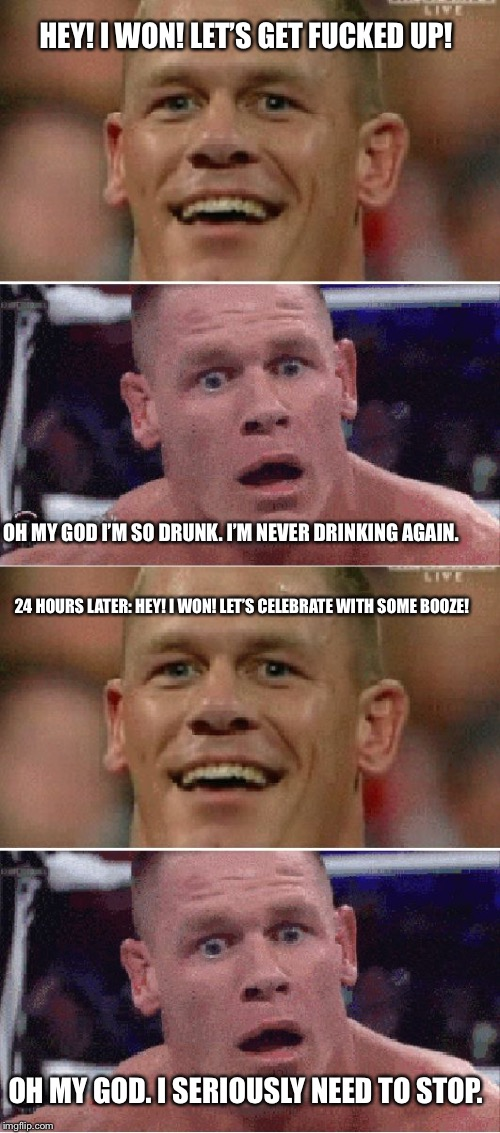 Vicious Cycle | HEY! I WON! LET'S GET F**KED UP! OH MY GOD I'M SO DRUNK. I'M NEVER DRINKING AGAIN. 24 HOURS LATER: HEY! I WON! LET'S CELEBRATE WITH SOME BOO | image tagged in john cena,drunk,drinking | made w/ Imgflip meme maker