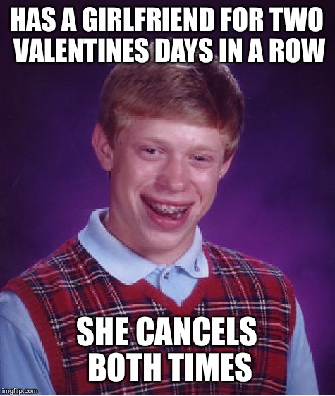 Bad Luck Brian Meme | HAS A GIRLFRIEND FOR TWO VALENTINES DAYS IN A ROW SHE CANCELS BOTH TIMES | image tagged in memes,bad luck brian | made w/ Imgflip meme maker