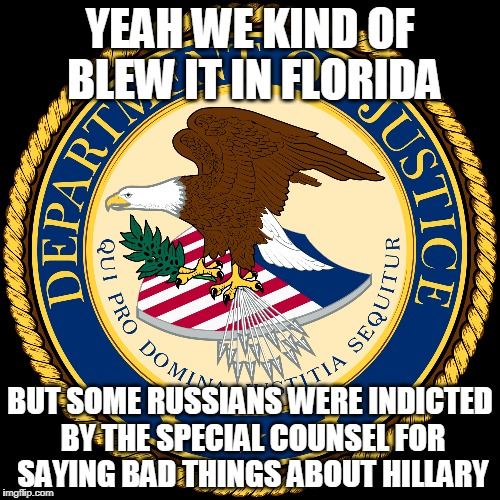 It's maddening. Maddening! | YEAH WE KIND OF BLEW IT IN FLORIDA BUT SOME RUSSIANS WERE INDICTED BY THE SPECIAL COUNSEL FOR SAYING BAD THINGS ABOUT HILLARY | image tagged in justice department,fbi | made w/ Imgflip meme maker