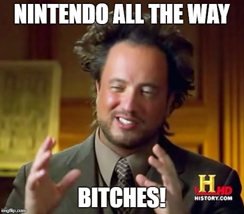 Ancient Aliens Meme | NINTENDO ALL THE WAY B**CHES! | image tagged in memes,ancient aliens | made w/ Imgflip meme maker