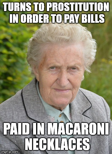 TURNS TO PROSTITUTION IN ORDER TO PAY BILLS PAID IN MACARONI NECKLACES | image tagged in hard knocks granny | made w/ Imgflip meme maker