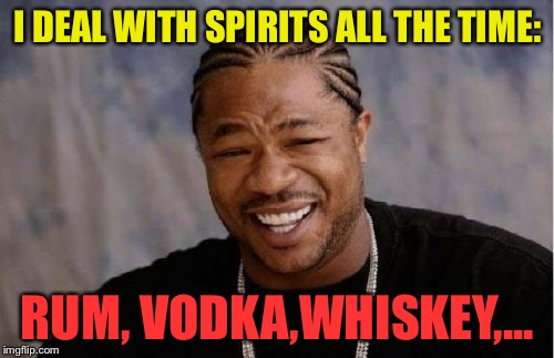 Yo Dawg Heard You Meme | I DEAL WITH SPIRITS ALL THE TIME: RUM, VODKA,WHISKEY,... | image tagged in memes,yo dawg heard you | made w/ Imgflip meme maker