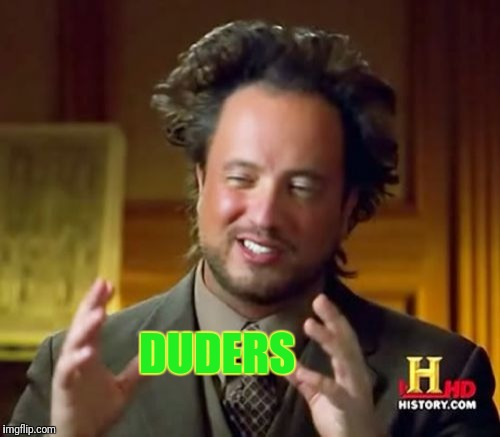 Ancient Aliens Meme | DUDERS | image tagged in memes,ancient aliens | made w/ Imgflip meme maker