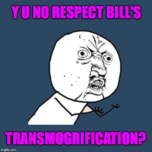 Y U No Meme | Y U NO RESPECT BILL'S TRANSMOGRIFICATION? | image tagged in memes,y u no | made w/ Imgflip meme maker