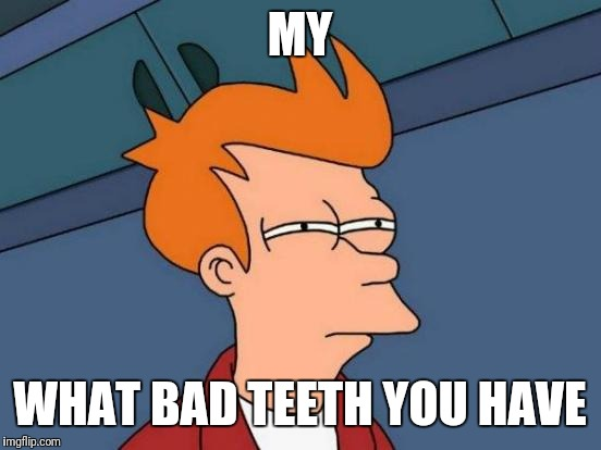 Futurama Fry Meme | MY WHAT BAD TEETH YOU HAVE | image tagged in memes,futurama fry | made w/ Imgflip meme maker